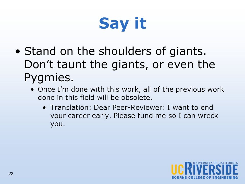 22 Say it Stand on the shoulders of giants. Dont taunt the giants, or even the Pygmies.