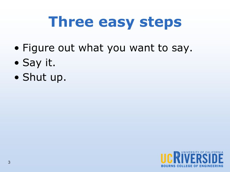 3 Three easy steps Figure out what you want to say. Say it. Shut up. 3