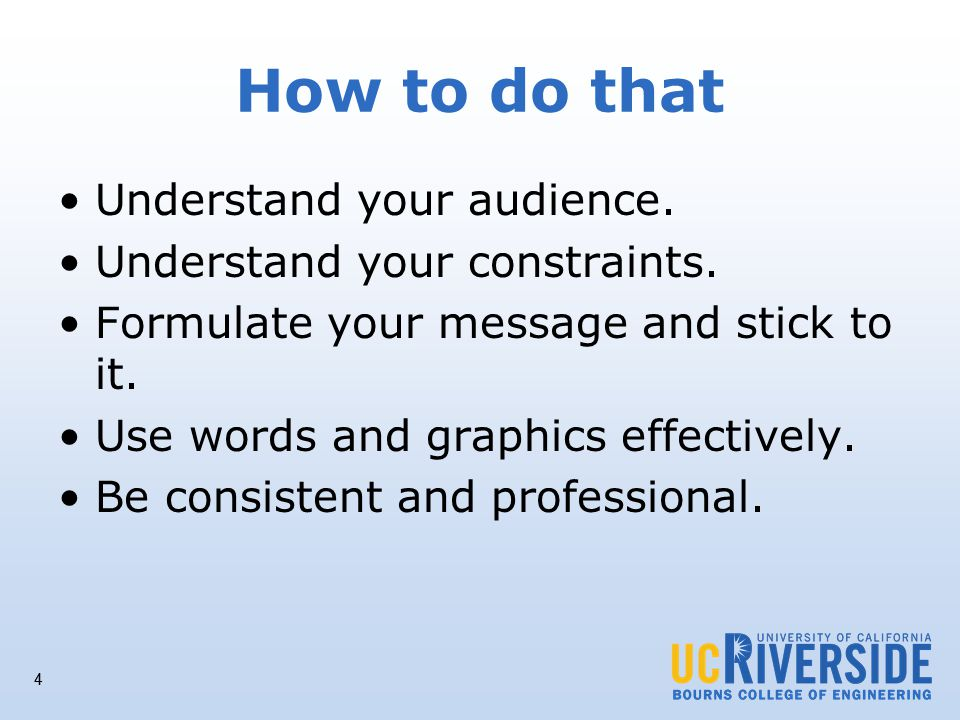4 How to do that Understand your audience. Understand your constraints.