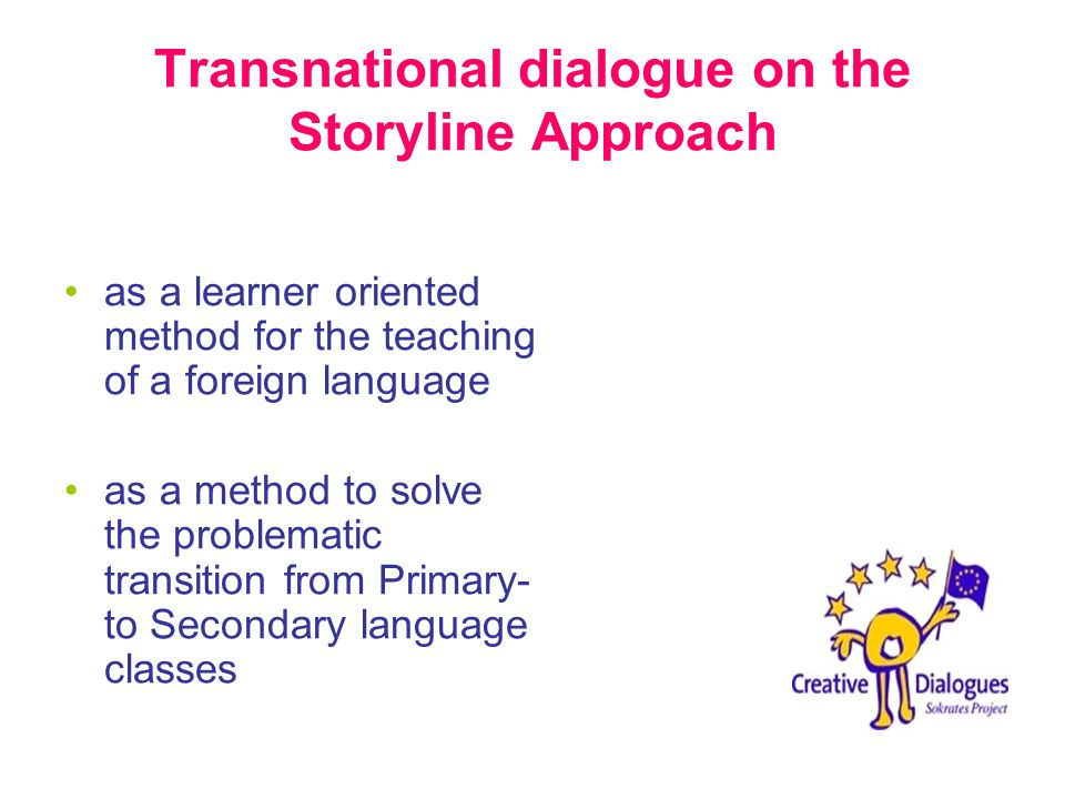 Transnational dialogue on the Storyline Approach as a learner oriented method for the teaching of a foreign language as a method to solve the problematic transition from Primary- to Secondary language classes