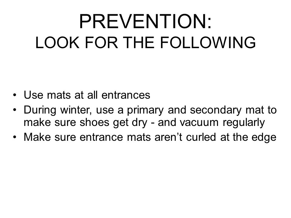PREVENTION: LOOK FOR THE FOLLOWING Use mats at all entrances During winter, use a primary and secondary mat to make sure shoes get dry - and vacuum regularly Make sure entrance mats arent curled at the edge