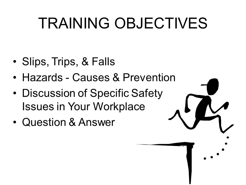 TRAINING OBJECTIVES Slips, Trips, & Falls Hazards - Causes & Prevention Discussion of Specific Safety Issues in Your Workplace Question & Answer
