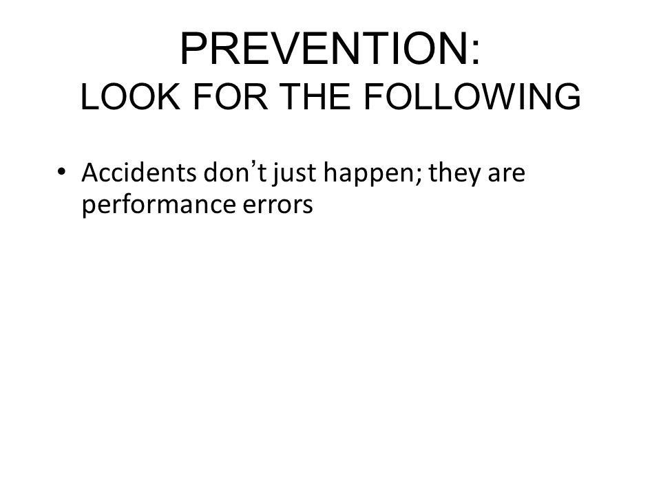 PREVENTION: LOOK FOR THE FOLLOWING Accidents dont just happen; they are performance errors