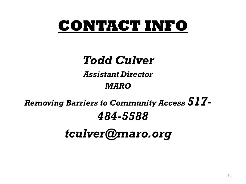 CONTACT INFO Todd Culver Assistant Director MARO Removing Barriers to Community Access 517- 484-5588 tculver@maro.org 40