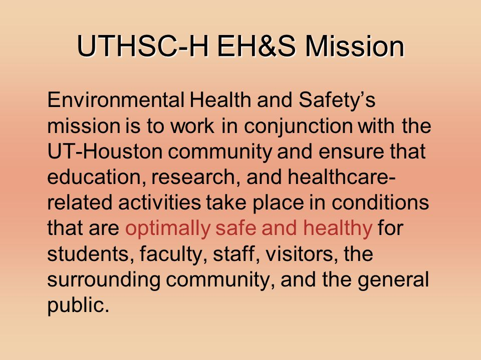 UTHSC-H EH&S Mission Environmental Health and Safetys mission is to work in conjunction with the UT-Houston community and ensure that education, resea