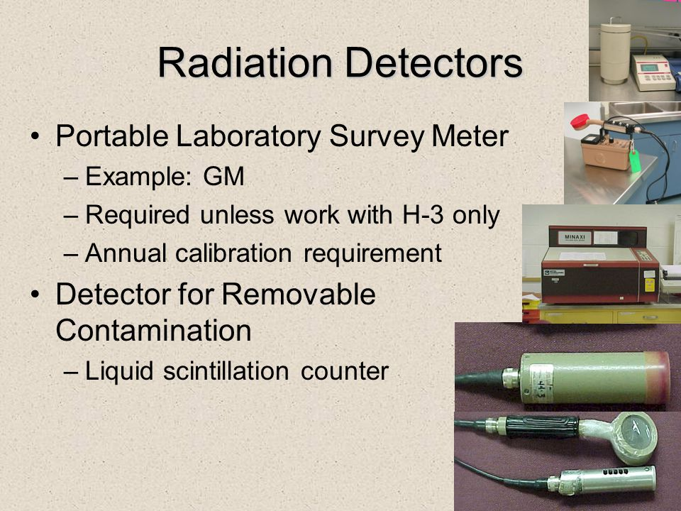 Radiation Detectors Portable Laboratory Survey Meter –Example: GM –Required unless work with H-3 only –Annual calibration requirement Detector for Rem
