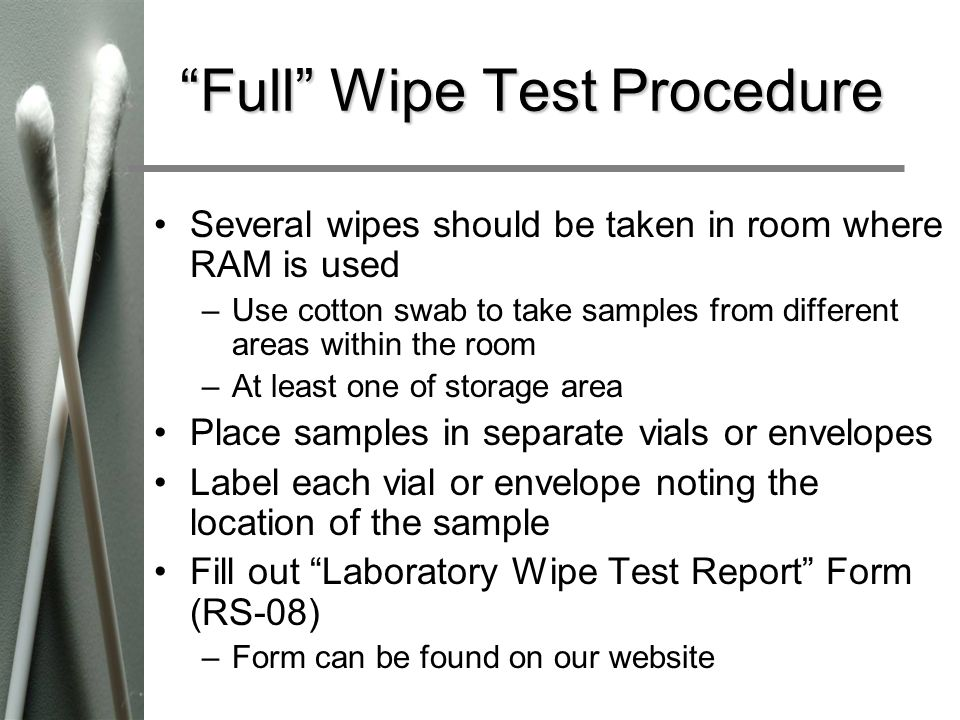 Full Wipe Test Procedure Several wipes should be taken in room where RAM is used –Use cotton swab to take samples from different areas within the room