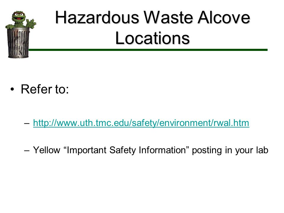 Hazardous Waste Alcove Locations Refer to: –http://www.uth.tmc.edu/safety/environment/rwal.htmhttp://www.uth.tmc.edu/safety/environment/rwal.htm –Yell