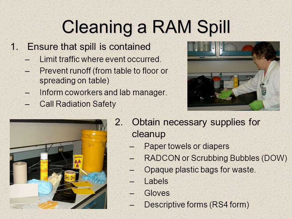 Cleaning a RAM Spill 1.Ensure that spill is contained –Limit traffic where event occurred. –Prevent runoff (from table to floor or spreading on table)