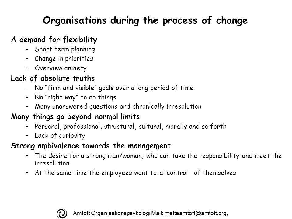 Amtoft Organisationspsykologi Mail: Organisations during the process of change A demand for flexibility –Short term planning –Change in priorities –Overview anxiety Lack of absolute truths –No firm and visible goals over a long period of time –No right way to do things –Many unanswered questions and chronically irresolution Many things go beyond normal limits –Personal, professional, structural, cultural, morally and so forth –Lack of curiosity Strong ambivalence towards the management –The desire for a strong man/woman, who can take the responsibility and meet the irresolution –At the same time the employees want total control of themselves
