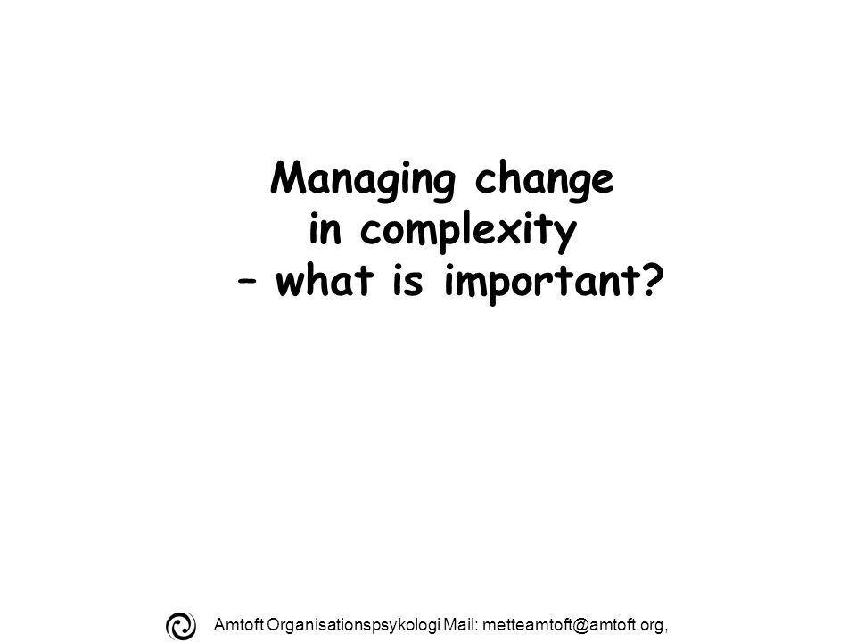 Amtoft Organisationspsykologi Mail: Managing change in complexity – what is important