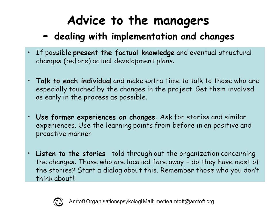 Amtoft Organisationspsykologi Mail: Advice to the managers - dealing with implementation and changes If possible present the factual knowledge and eventual structural changes (before) actual development plans.
