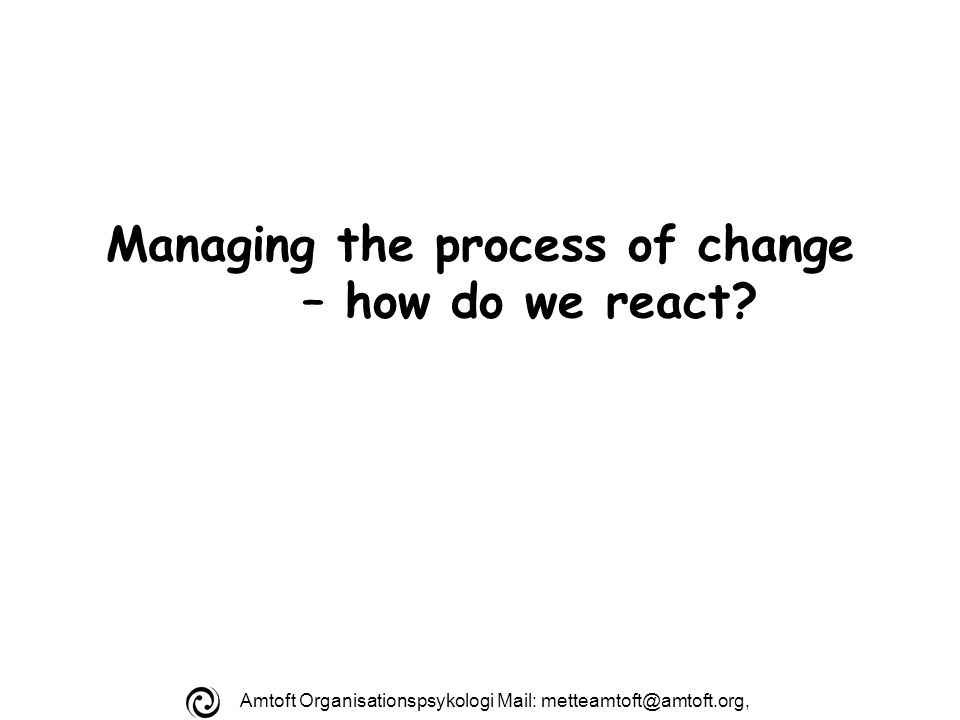 Amtoft Organisationspsykologi Mail: Managing the process of change – how do we react