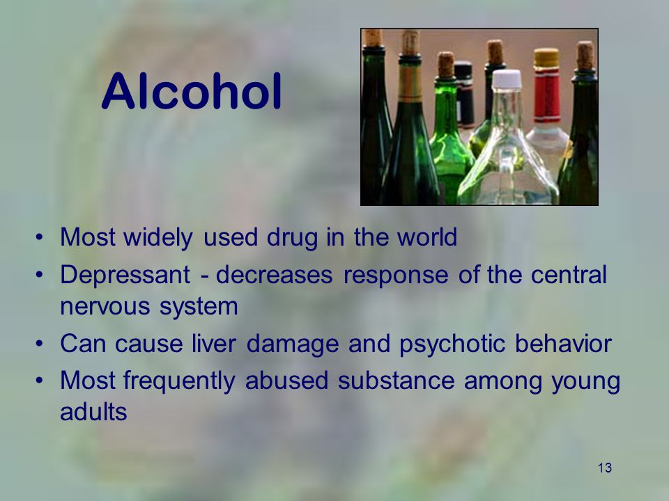 13 Alcohol Most widely used drug in the world Depressant - decreases response of the central nervous system Can cause liver damage and psychotic behavior Most frequently abused substance among young adults