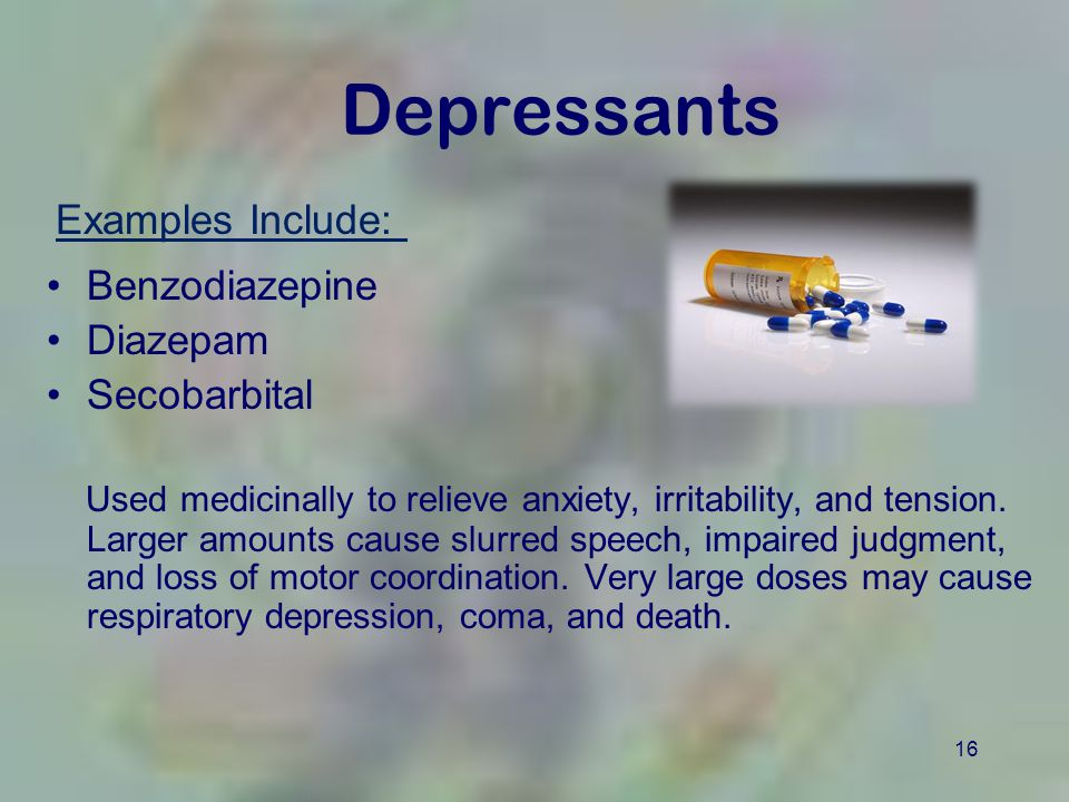 16 Depressants Benzodiazepine Diazepam Secobarbital Used medicinally to relieve anxiety, irritability, and tension.