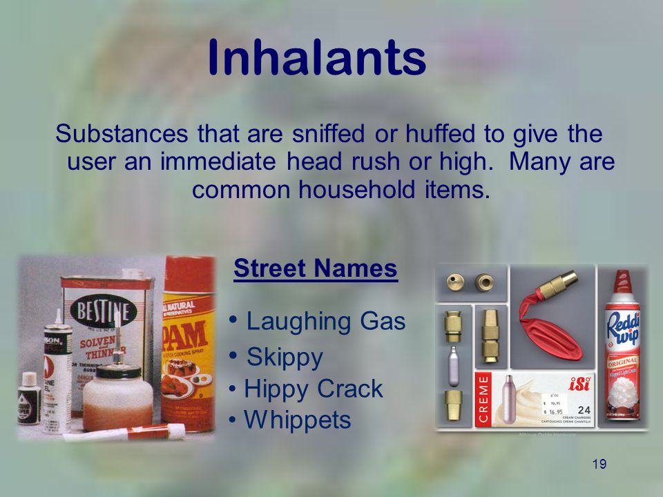 19 Inhalants Substances that are sniffed or huffed to give the user an immediate head rush or high. Many are common household items. Laughing Gas Skip