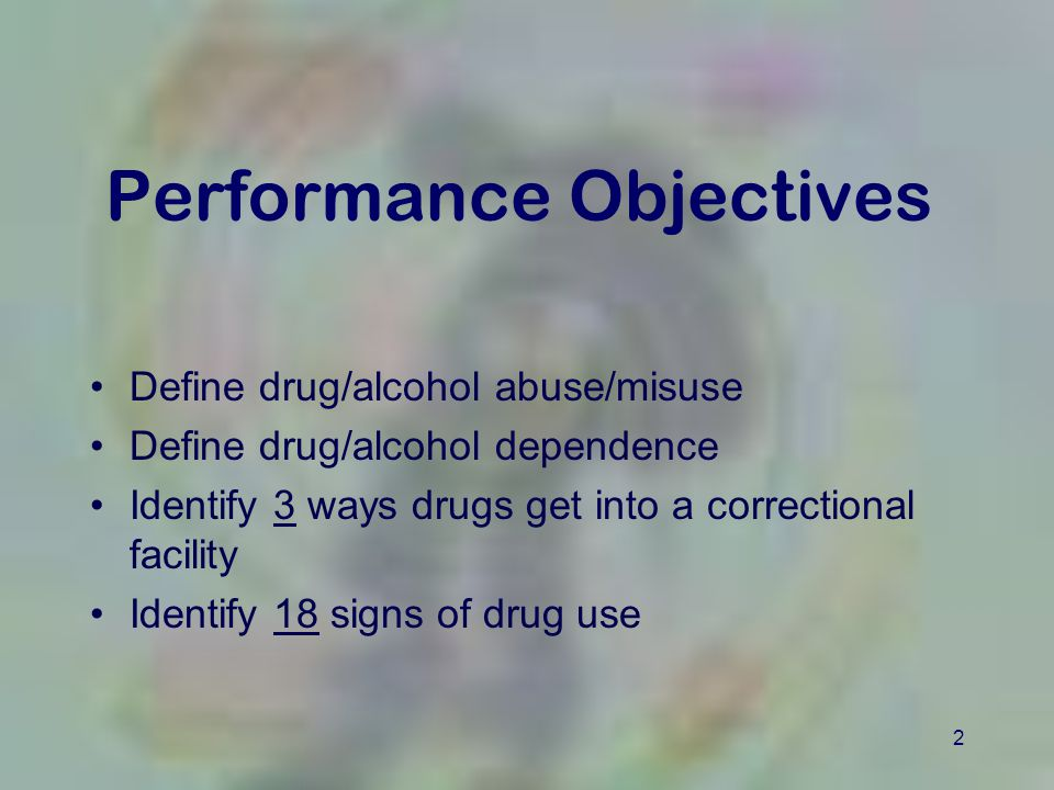 2 Performance Objectives Define drug/alcohol abuse/misuse Define drug/alcohol dependence Identify 3 ways drugs get into a correctional facility Identi