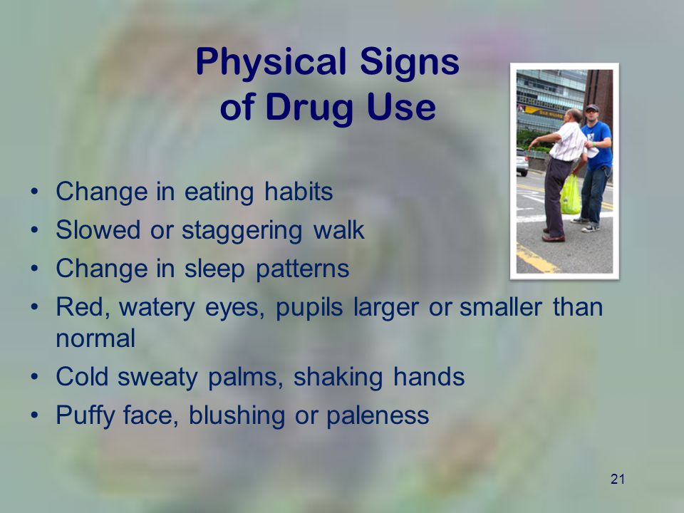 21 Physical Signs of Drug Use Change in eating habits Slowed or staggering walk Change in sleep patterns Red, watery eyes, pupils larger or smaller th