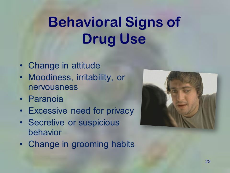 23 Behavioral Signs of Drug Use Change in attitude Moodiness, irritability, or nervousness Paranoia Excessive need for privacy Secretive or suspicious behavior Change in grooming habits