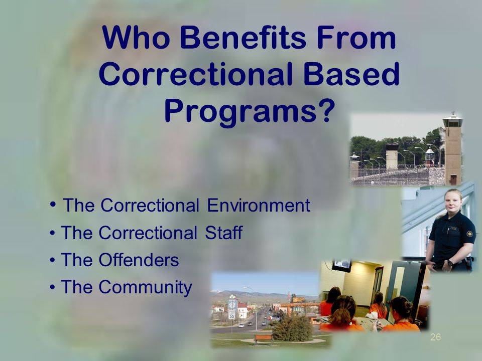 26 Who Benefits From Correctional Based Programs? The Correctional Environment The Correctional Staff The Offenders The Community