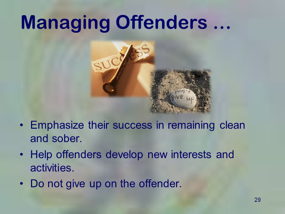 29 Managing Offenders … Emphasize their success in remaining clean and sober.
