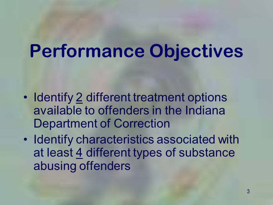 3 Performance Objectives Identify 2 different treatment options available to offenders in the Indiana Department of Correction Identify characteristic