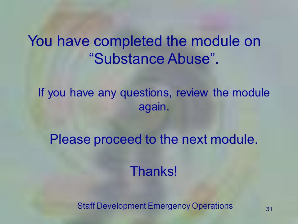 31 You have completed the module on Substance Abuse. If you have any questions, review the module again. Please proceed to the next module. Thanks! St