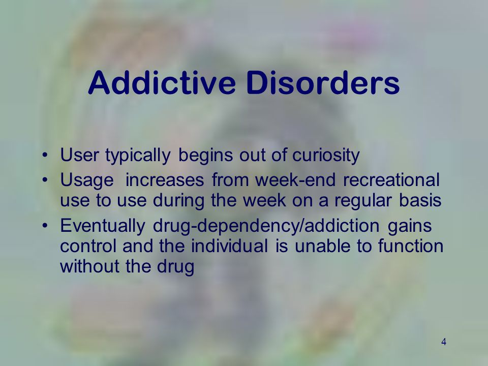 4 Addictive Disorders User typically begins out of curiosity Usage increases from week-end recreational use to use during the week on a regular basis