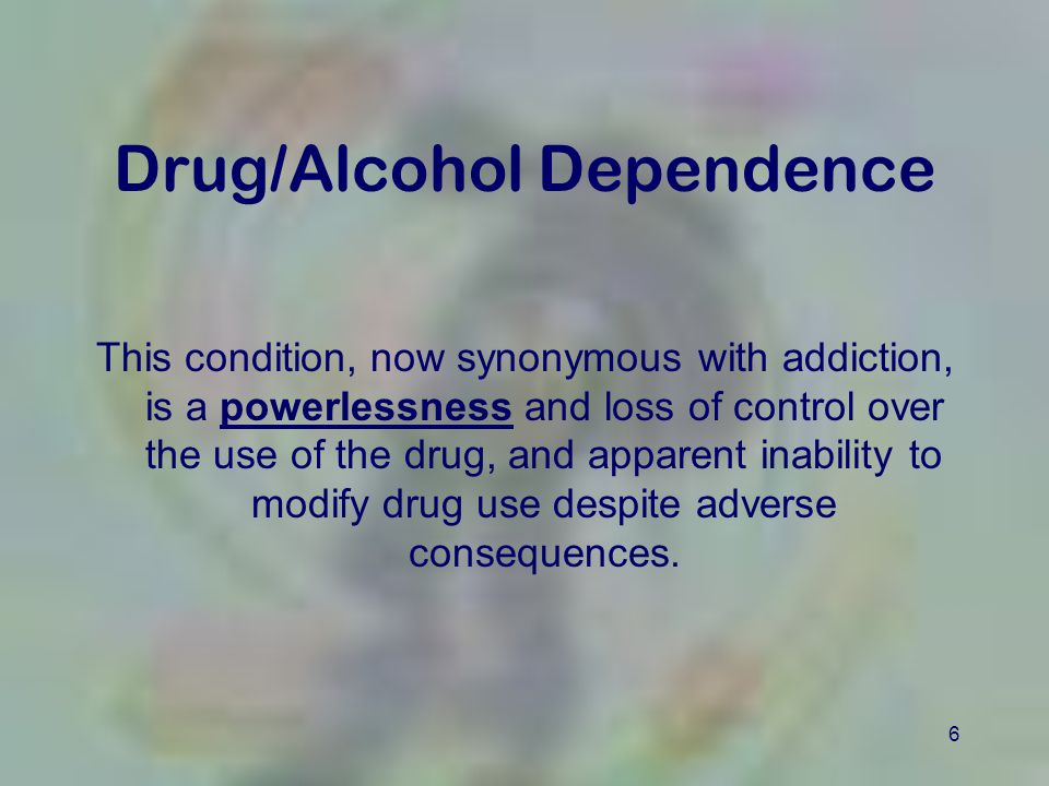 6 Drug/Alcohol Dependence This condition, now synonymous with addiction, is a powerlessness and loss of control over the use of the drug, and apparent
