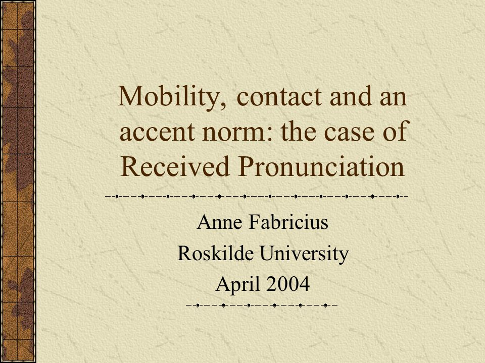 Mobility, contact and an accent norm: the case of Received Pronunciation Anne Fabricius Roskilde University April 2004