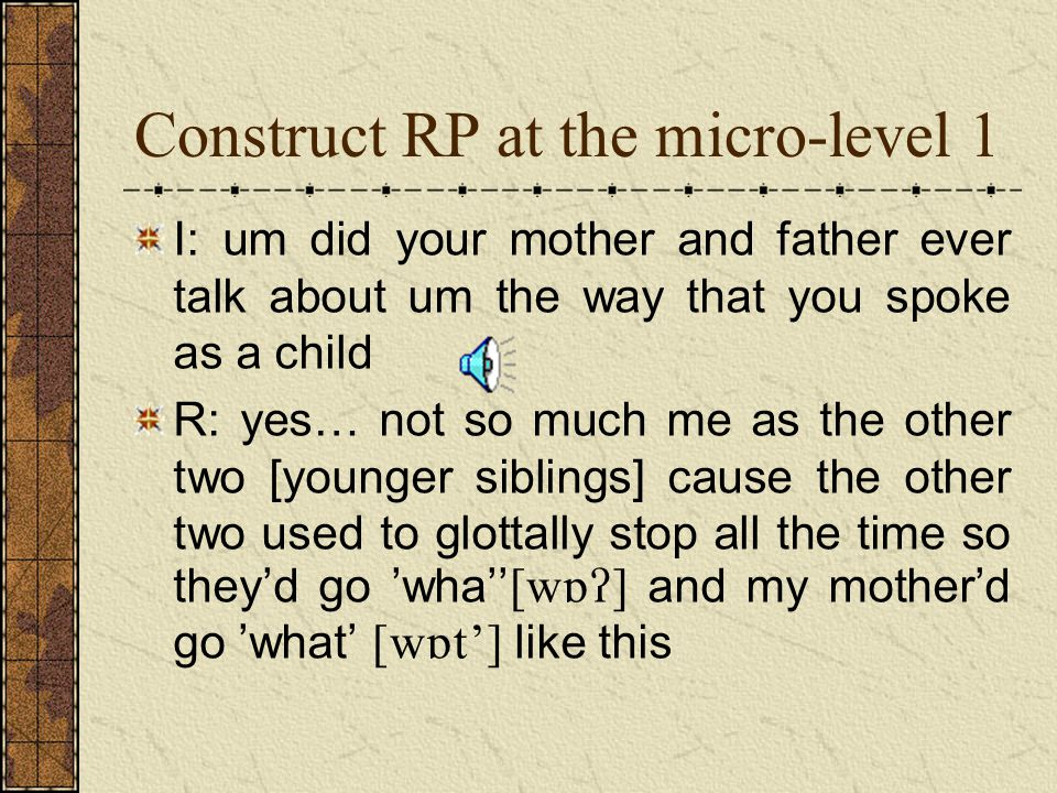 Construct RP at the micro-level 1 I: um did your mother and father ever talk about um the way that you spoke as a child R: yes… not so much me as the other two [younger siblings] cause the other two used to glottally stop all the time so theyd go wha and my motherd go what like this