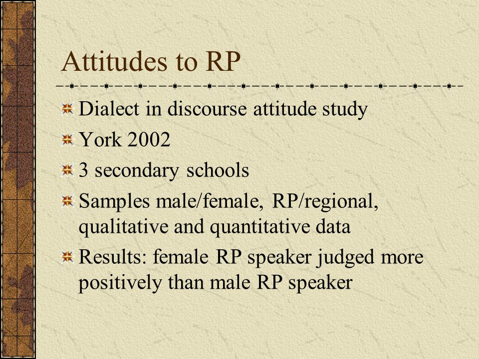 Attitudes to RP Dialect in discourse attitude study York 2002 3 secondary schools Samples male/female, RP/regional, qualitative and quantitative data Results: female RP speaker judged more positively than male RP speaker