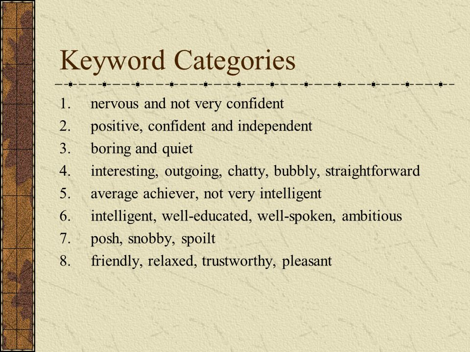 Keyword Categories 1.nervous and not very confident 2.positive, confident and independent 3.boring and quiet 4.interesting, outgoing, chatty, bubbly, straightforward 5.average achiever, not very intelligent 6.intelligent, well-educated, well-spoken, ambitious 7.posh, snobby, spoilt 8.friendly, relaxed, trustworthy, pleasant