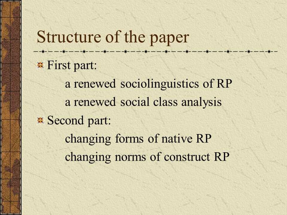 Structure of the paper First part: a renewed sociolinguistics of RP a renewed social class analysis Second part: changing forms of native RP changing norms of construct RP