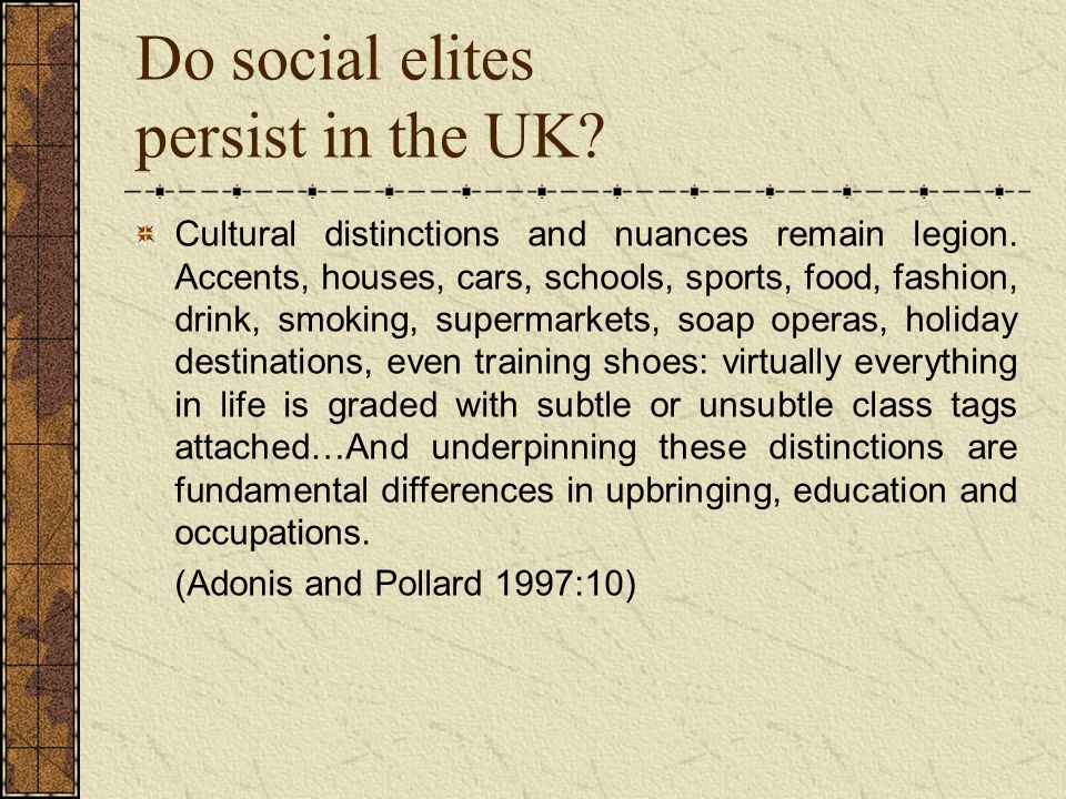 Do social elites persist in the UK. Cultural distinctions and nuances remain legion.