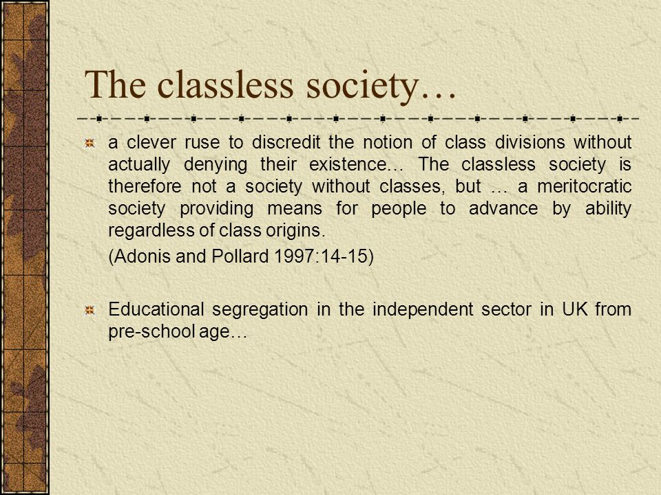 The classless society… a clever ruse to discredit the notion of class divisions without actually denying their existence… The classless society is therefore not a society without classes, but … a meritocratic society providing means for people to advance by ability regardless of class origins.