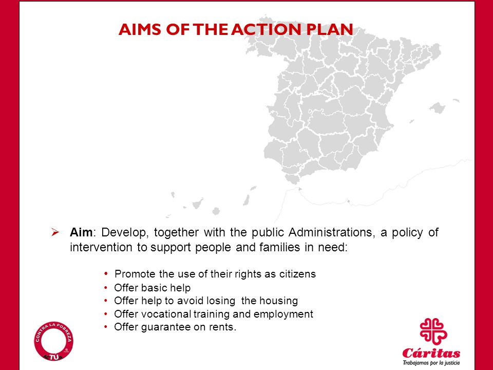 AIMS OF THE ACTION PLAN Aim: Develop, together with the public Administrations, a policy of intervention to support people and families in need: Promote the use of their rights as citizens Offer basic help Offer help to avoid losing the housing Offer vocational training and employment Offer guarantee on rents.