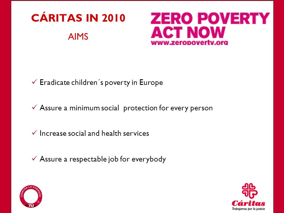 CÁRITAS IN 2010 AIMS Eradicate children´s poverty in Europe Assure a minimum social protection for every person Increase social and health services Assure a respectable job for everybody