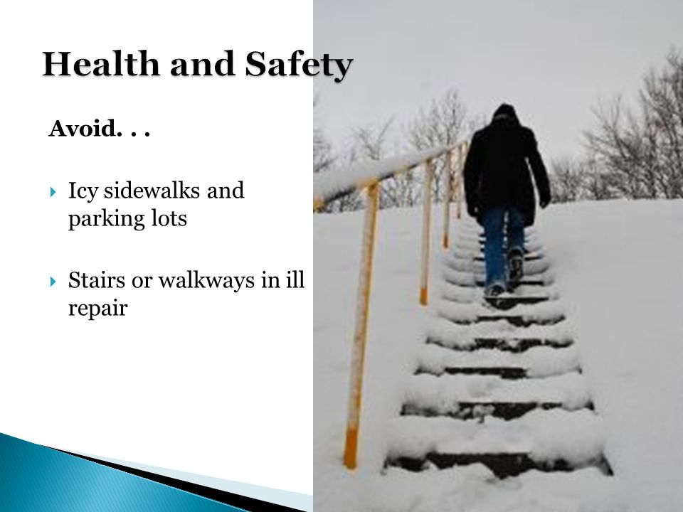 Avoid... Icy sidewalks and parking lots Stairs or walkways in ill repair