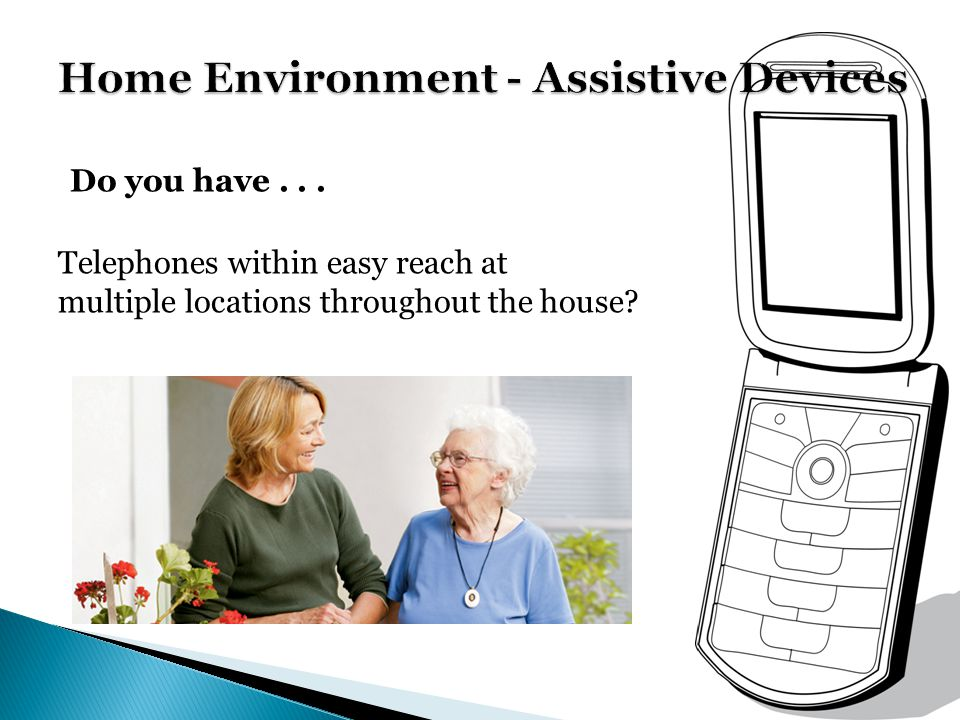 Do you have... Telephones within easy reach at multiple locations throughout the house