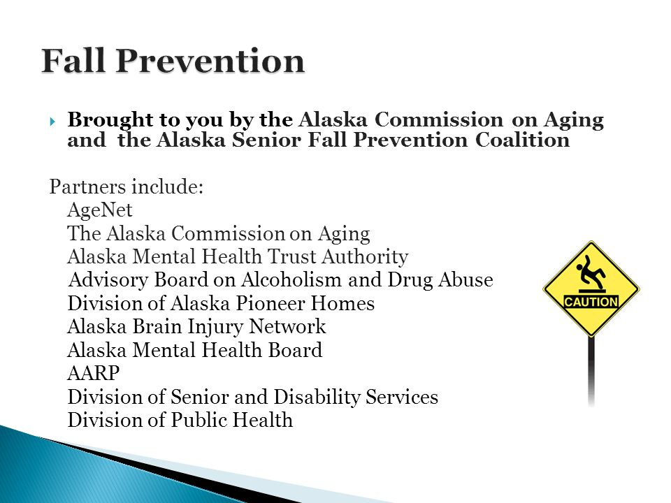 Brought to you by the Alaska Commission on Aging and the Alaska Senior Fall Prevention Coalition Partners include: AgeNet The Alaska Commission on Aging Alaska Mental Health Trust Authority Advisory Board on Alcoholism and Drug Abuse Division of Alaska Pioneer Homes Alaska Brain Injury Network Alaska Mental Health Board AARP Division of Senior and Disability Services Division of Public Health