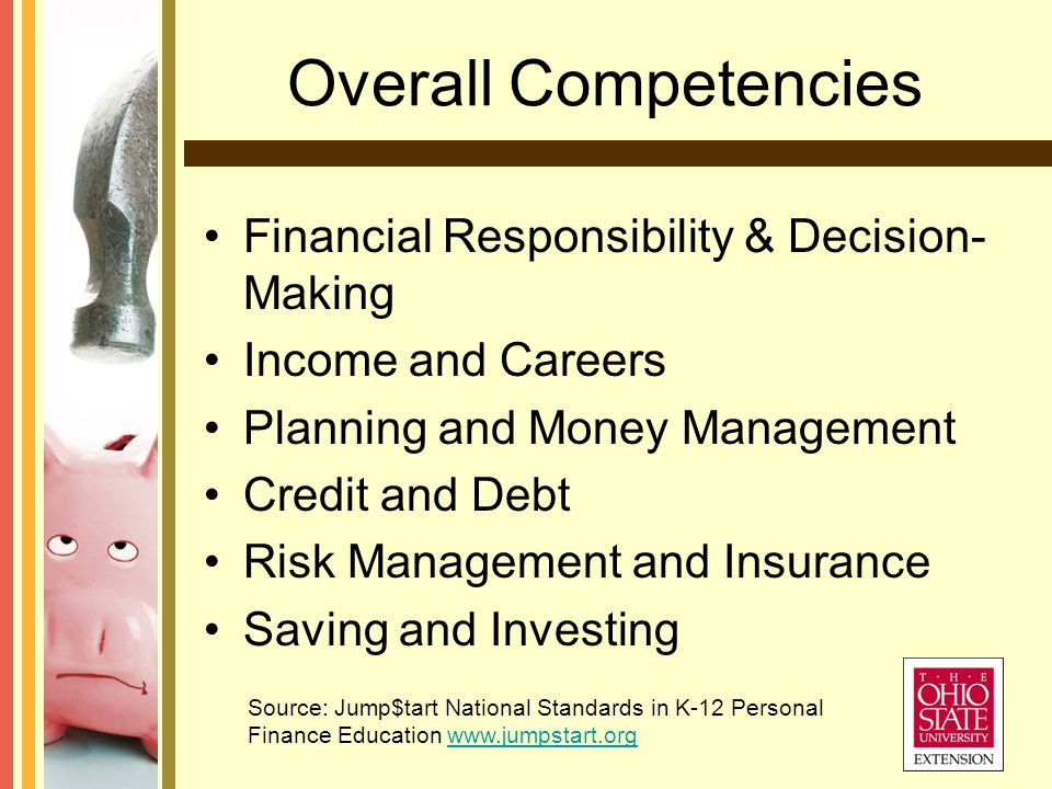 Overall Competencies Financial Responsibility & Decision- Making Income and Careers Planning and Money Management Credit and Debt Risk Management and Insurance Saving and Investing Source: Jump$tart National Standards in K-12 Personal Finance Education www.jumpstart.orgwww.jumpstart.org