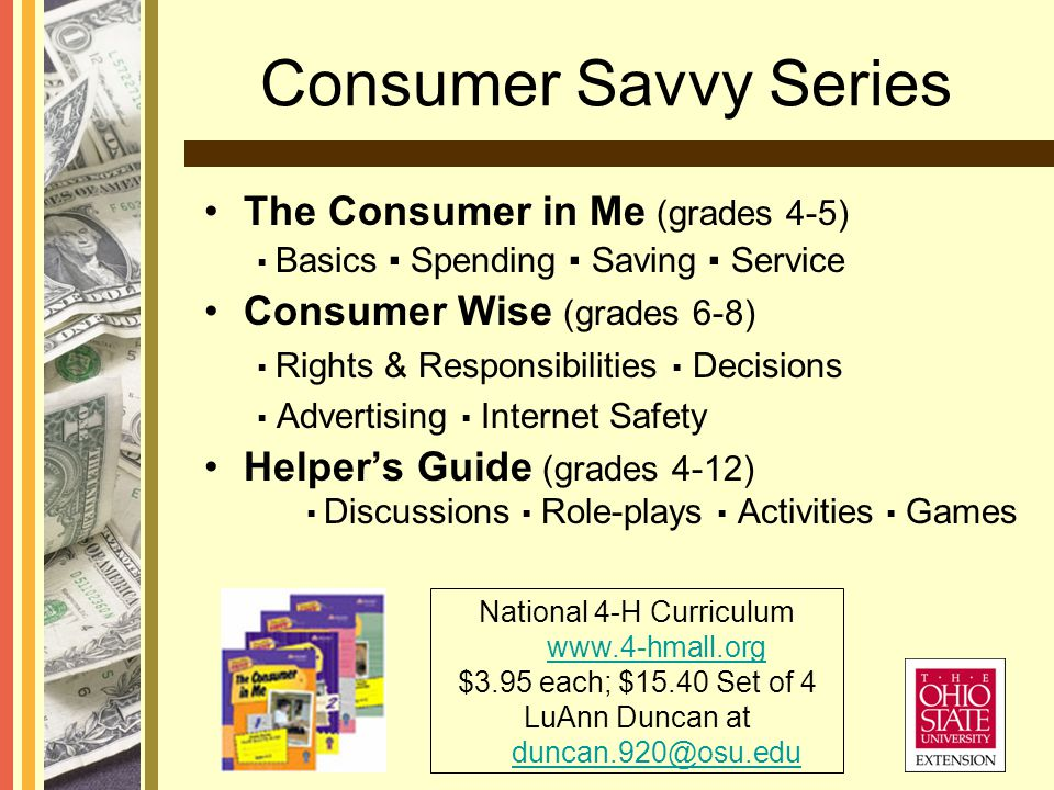 Consumer Savvy Series The Consumer in Me (grades 4-5) Basics Spending Saving Service Consumer Wise (grades 6-8) Rights & Responsibilities Decisions Advertising Internet Safety Helpers Guide (grades 4-12) Discussions Role-plays Activities Games National 4-H Curriculum www.4-hmall.org www.4-hmall.org $3.95 each; $15.40 Set of 4 LuAnn Duncan at duncan.920@osu.edu duncan.920@osu.edu