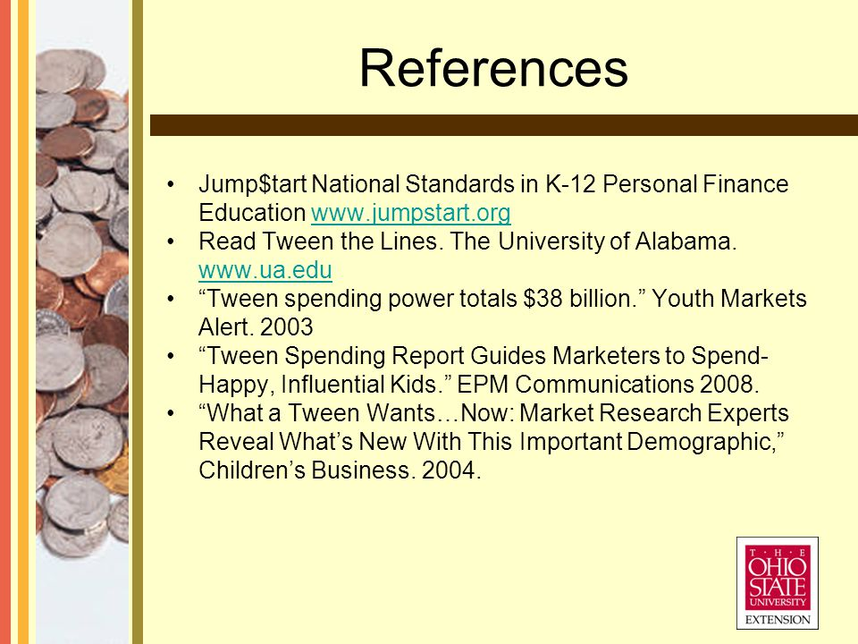 References Jump$tart National Standards in K-12 Personal Finance Education www.jumpstart.orgwww.jumpstart.org Read Tween the Lines.