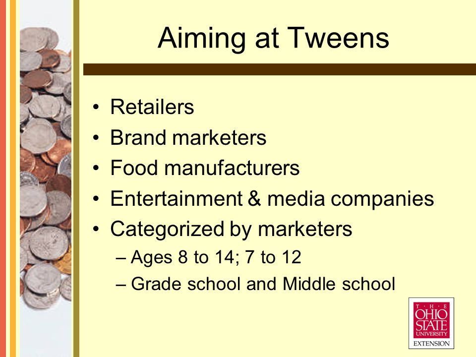 Aiming at Tweens Retailers Brand marketers Food manufacturers Entertainment & media companies Categorized by marketers –Ages 8 to 14; 7 to 12 –Grade school and Middle school