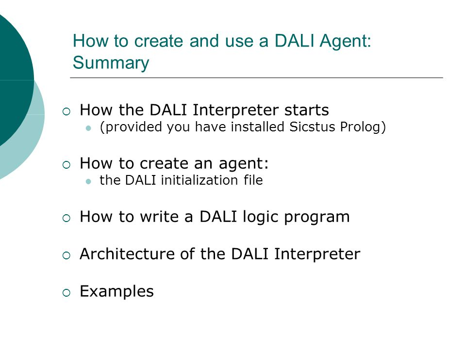 How to create and use a DALI Agent: Summary How the DALI Interpreter starts (provided you have installed Sicstus Prolog) How to create an agent: the DALI initialization file How to write a DALI logic program Architecture of the DALI Interpreter Examples
