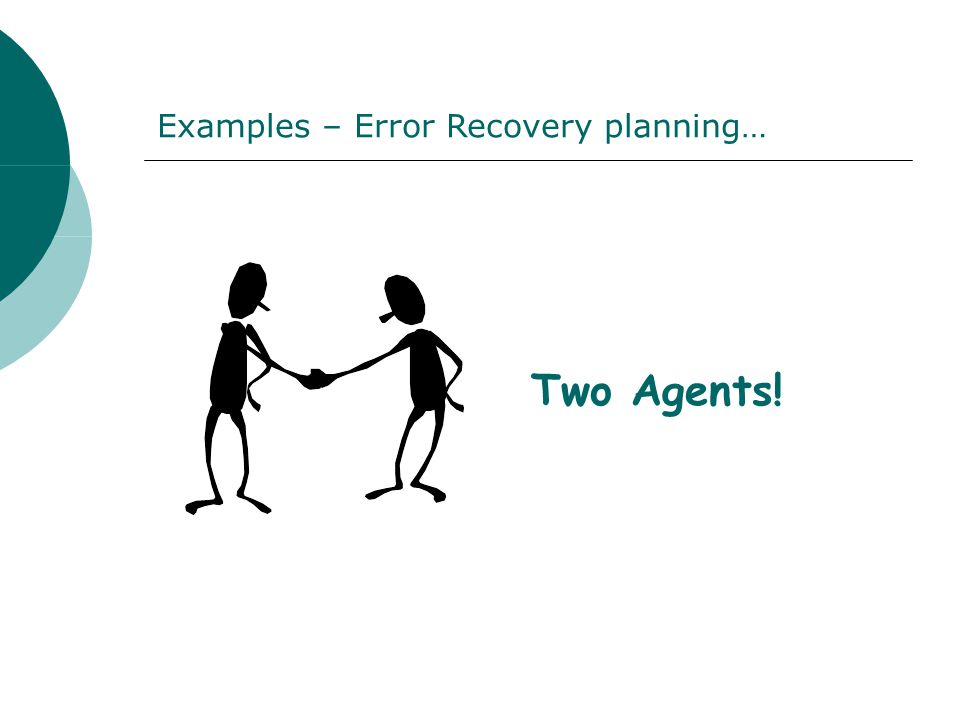 Two Agents! Examples – Error Recovery planning…