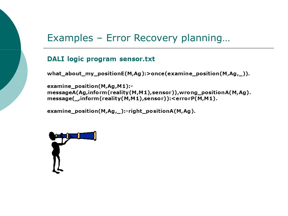 Examples – Error Recovery planning… DALI logic program sensor.txt what_about_my_positionE(M,Ag):>once(examine_position(M,Ag,_)).