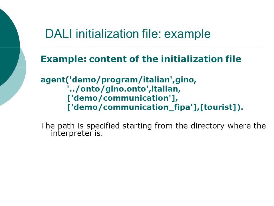 DALI initialization file: example Example: content of the initialization file agent( demo/program/italian ,gino, ../onto/gino.onto ,italian, [ demo/communication ], [ demo/communication_fipa ],[tourist]).