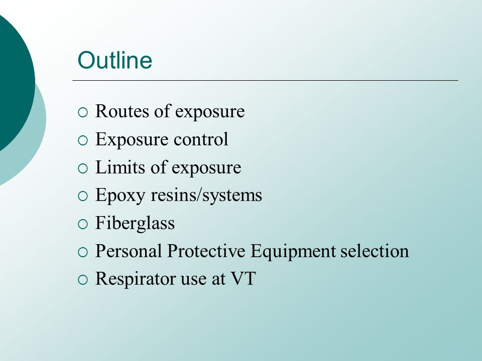 Outline Routes of exposure Exposure control Limits of exposure Epoxy resins/systems Fiberglass Personal Protective Equipment selection Respirator use at VT